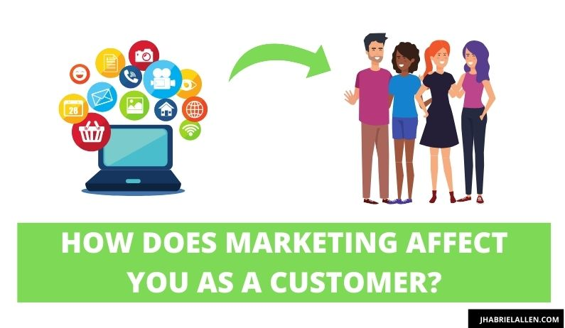 How does marketing affect you as a customer